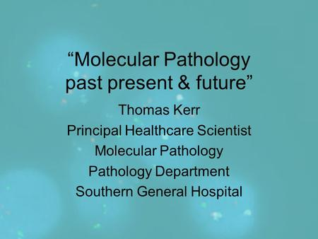 """Molecular Pathology past present & future"" Thomas Kerr Principal Healthcare Scientist Molecular Pathology Pathology Department Southern General Hospital."