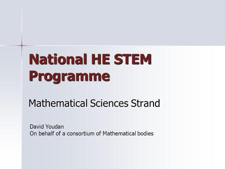 National HE STEM Programme Mathematical Sciences Strand David Youdan On behalf of a consortium of Mathematical bodies.