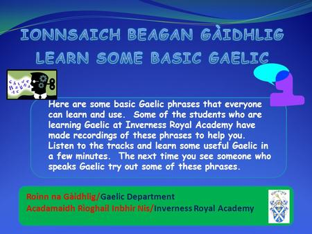 Here are some basic Gaelic phrases that everyone can learn and use. Some of the students who are learning Gaelic at Inverness Royal Academy have made.