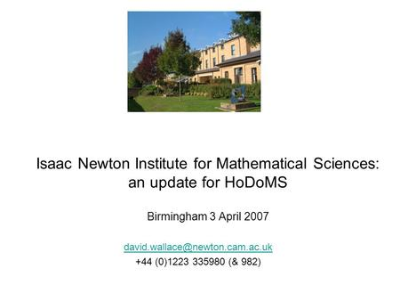 Isaac Newton Institute for Mathematical Sciences: an update for HoDoMS Birmingham 3 April 2007 +44 (0)1223 335980 (& 982)