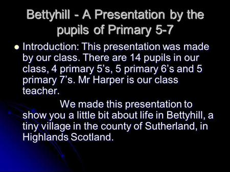Bettyhill - A Presentation by the pupils of Primary 5-7 Introduction: This presentation was made by our class. There are 14 pupils in our class, 4 primary.