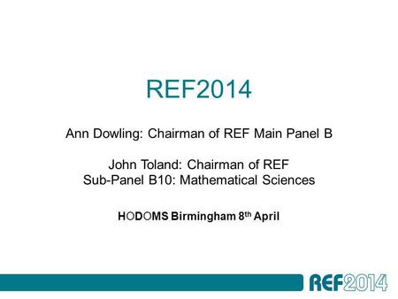 REF2014 HODOMS Birmingham 8 th April Ann Dowling: Chairman of REF Main Panel B John Toland: Chairman of REF Sub-Panel B10: Mathematical Sciences.