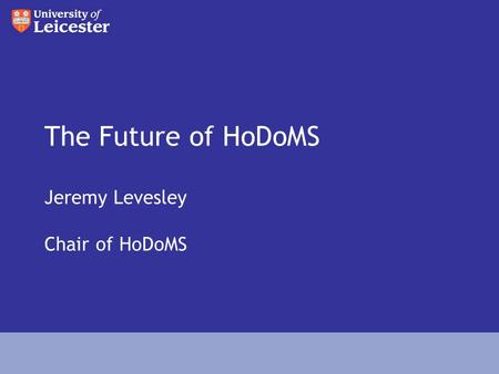 The Future of HoDoMS Jeremy Levesley Chair of HoDoMS.