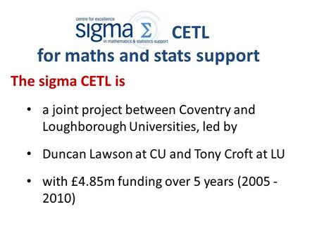 CETL for maths and stats support The sigma CETL is a joint project between Coventry and Loughborough Universities, led by Duncan Lawson at CU and Tony.