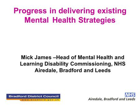 Progress in delivering existing Mental Health Strategies Mick James –Head of Mental Health and Learning Disability Commissioning, NHS Airedale, Bradford.