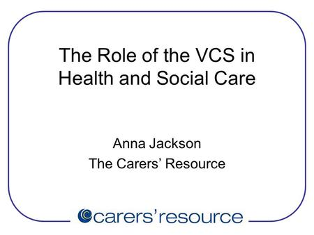The Role of the VCS in Health and Social Care Anna Jackson The Carers' Resource.