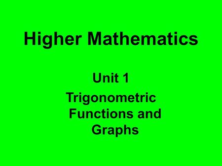 Higher Mathematics Unit 1 Trigonometric Functions and Graphs.