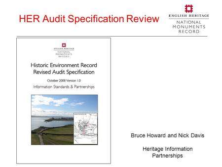 HER Audit Specification Review Bruce Howard and Nick Davis Heritage Information Partnerships.
