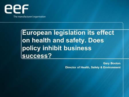 European legislation its effect on health and safety. Does policy inhibit business success? Gary Booton Director of Health, Safety & Environment.