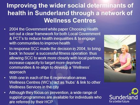 Improving the wider social determinants of health in Sunderland through a network of Wellness Centres 2004 the Government white paper Choosing Health set.
