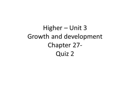 Higher – Unit 3 Growth and development Chapter 27- Quiz 2.