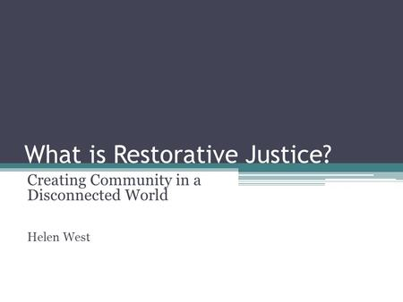 What is Restorative Justice? Creating Community in a Disconnected World Helen West.