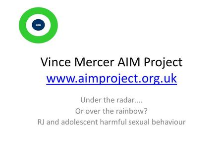Vince Mercer AIM Project www.aimproject.org.uk www.aimproject.org.uk Under the radar…. Or over the rainbow? RJ and adolescent harmful sexual behaviour.