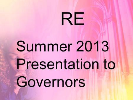 RE Summer 2013 Presentation to Governors. Recap Learning for life.