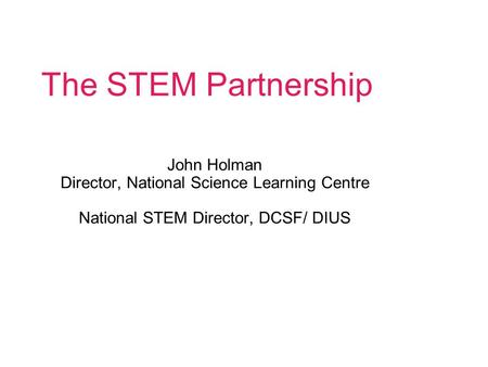 The STEM Partnership John Holman Director, National Science Learning Centre National STEM Director, DCSF/ DIUS.