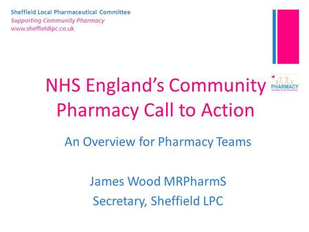 Sheffield Local Pharmaceutical Committee Supporting Community Pharmacy www.sheffieldlpc.co.uk NHS England's Community Pharmacy Call to Action An Overview.