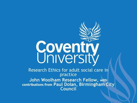 Research Ethics for adult social care in practice John Woolham Research Fellow, with contributions from Paul Dolan, Birmingham City Council.
