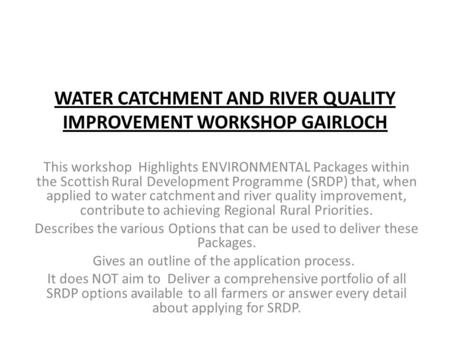 WATER CATCHMENT AND RIVER QUALITY IMPROVEMENT WORKSHOP GAIRLOCH This workshop Highlights ENVIRONMENTAL Packages within the Scottish Rural Development Programme.