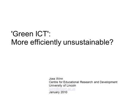 'Green ICT': More efficiently unsustainable? Joss Winn Centre for Educational Research and Development University of Lincoln January.