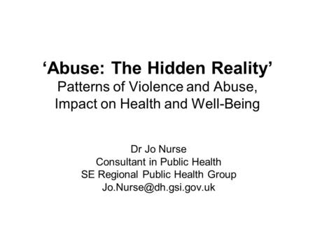 'Abuse: The Hidden Reality' Patterns of Violence and Abuse, Impact on Health and Well-Being Dr Jo Nurse Consultant in Public Health SE Regional Public.