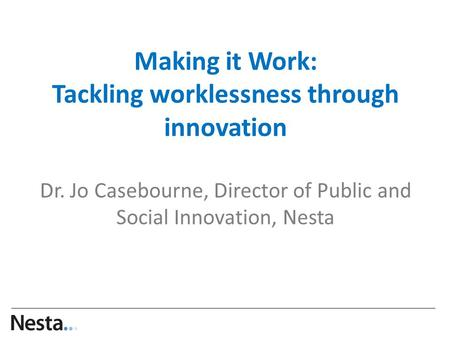 Making it Work: Tackling worklessness through innovation Dr. Jo Casebourne, Director of Public and Social Innovation, Nesta …