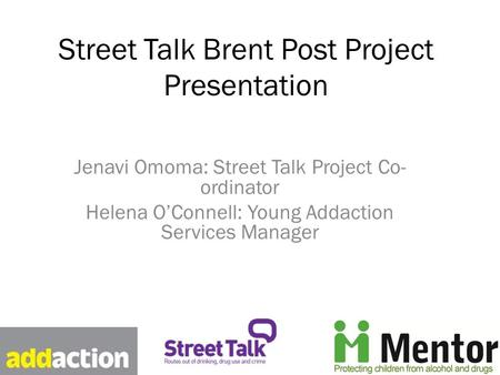 Street Talk Brent Post Project Presentation Jenavi Omoma: Street Talk Project Co- ordinator Helena O'Connell: Young Addaction Services Manager.