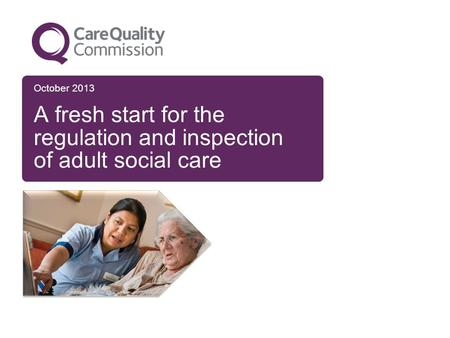October 2013 A fresh start for the regulation and inspection of adult social care.