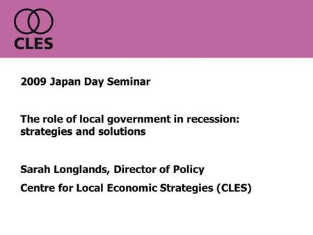 2009 Japan Day Seminar The role of local government in recession: strategies and solutions Sarah Longlands, Director of Policy Centre for Local Economic.