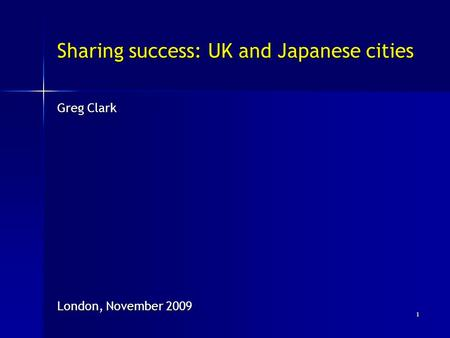 Sharing success: UK and Japanese cities Greg Clark London, November 2009 1.