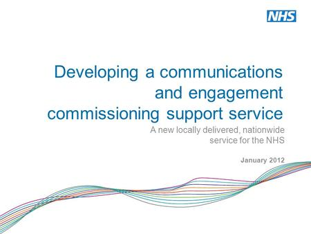 Developing a communications and engagement commissioning support service A new locally delivered, nationwide service for the NHS January 2012.