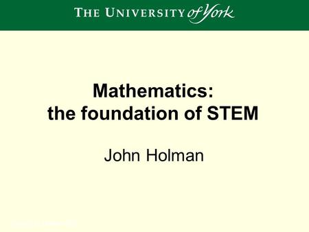 Sunday, 12 October 2014 John Holman Mathematics: the foundation of STEM.