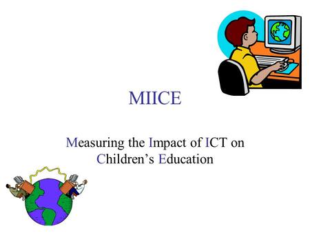MIICE Measuring the Impact of ICT on Children's Education.