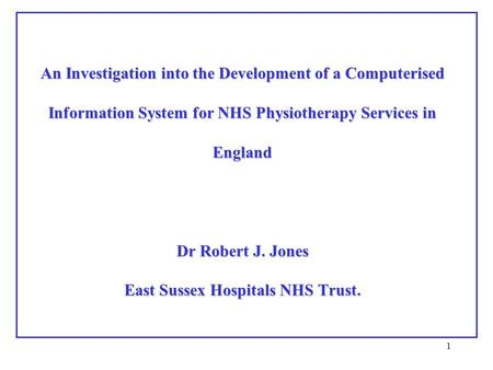 1 An Investigation into the Development of a Computerised Information System for NHS Physiotherapy Services in England Dr Robert J. Jones East Sussex Hospitals.