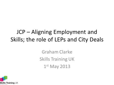 JCP – Aligning Employment and Skills; the role of LEPs and City Deals Graham Clarke Skills Training UK 1 st May 2013.