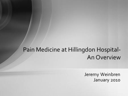 Jeremy Weinbren January 2010 Pain Medicine at Hillingdon Hospital- An Overview.