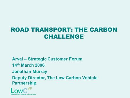 ROAD TRANSPORT: THE CARBON CHALLENGE Arval – Strategic Customer Forum 14 th March 2006 Jonathan Murray Deputy Director, The Low Carbon Vehicle Partnership.
