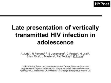 HYPnet Late presentation of vertically transmitted HIV infection in adolescence A Judd 1, R Ferrand 2,3, E Jungmann 2, C Foster 4, H Lyall 4, Brian Rice.