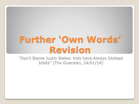 "Further 'Own Words' Revision ""Don't Blame Justin Bieber. Kids have Always Idolised Idiots"" (The Guardian, 24/01/14)"