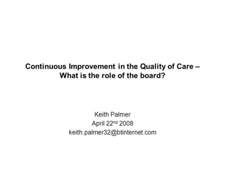 Continuous Improvement in the Quality of Care – What is the role of the board? Keith Palmer April 22 nd 2008