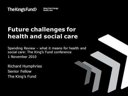 Future challenges for health and social care Spending Review – what it means for health and social care: The King's Fund conference 1 November 2010 Richard.