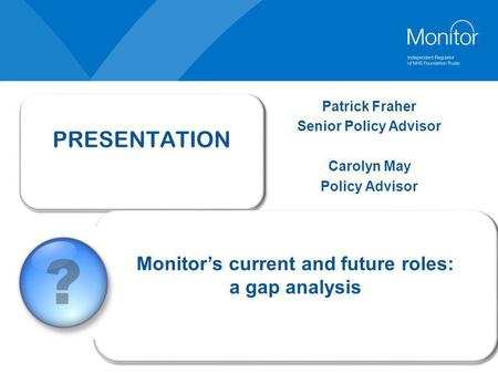 PRESENTATION Monitor's current and future roles: a gap analysis Monitor's current and future roles: a gap analysis Patrick Fraher Senior Policy Advisor.