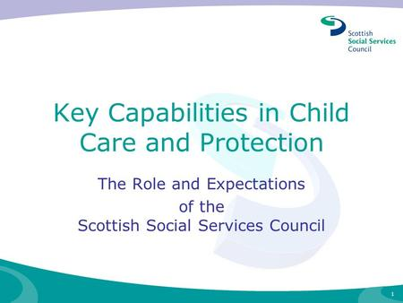 1 Key Capabilities in Child Care and Protection The Role and Expectations of the Scottish Social Services Council.