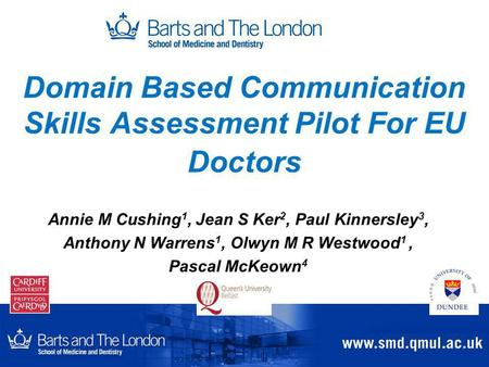 Domain Based Communication Skills Assessment Pilot For EU Doctors Annie M Cushing 1, Jean S Ker 2, Paul Kinnersley 3, Anthony N Warrens 1, Olwyn M R Westwood.