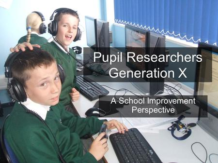 Pupil Researchers Generation X A School Improvement Perspective.