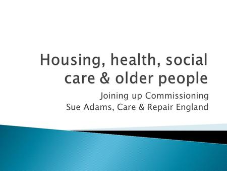 Joining up Commissioning Sue Adams, Care & Repair England.