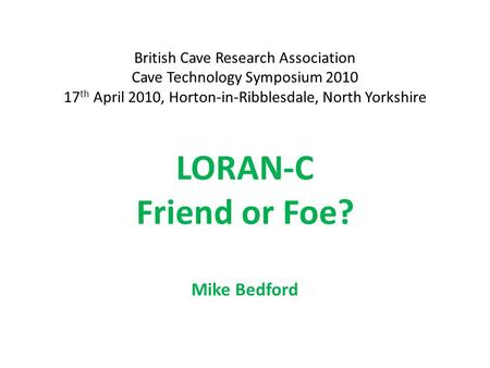 LORAN-C Friend or Foe? Mike Bedford British Cave Research Association Cave Technology Symposium 2010 17 th April 2010, Horton-in-Ribblesdale, North Yorkshire.