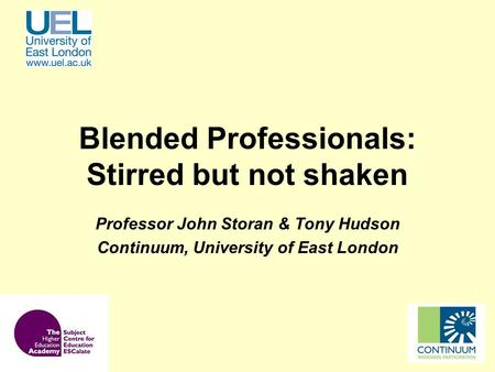 Blended Professionals: Stirred but not shaken Professor John Storan & Tony Hudson Continuum, University of East London.