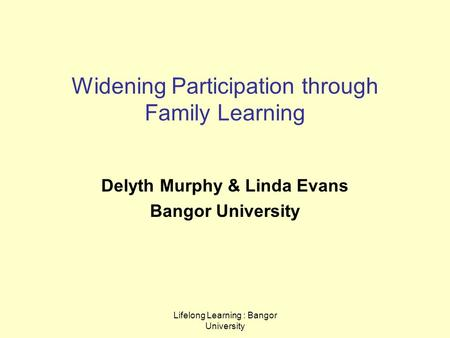 Lifelong Learning : Bangor University Widening Participation through Family Learning Delyth Murphy & Linda Evans Bangor University.