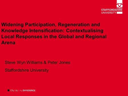 Widening Participation, Regeneration and Knowledge Intensification: Contextualising Local Responses in the Global and Regional Arena Steve Wyn Williams.