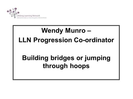 Wendy Munro – LLN Progression Co-ordinator Building bridges or jumping through hoops.